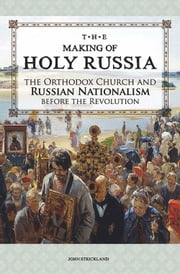 The Making of Holy Russia - The Orthodox Church and Russian Nationalism Before the Revolution ebook by John Strickland