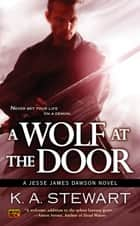 A Wolf at the Door - A Jesse James Dawson Novel ebook by K. A. Stewart