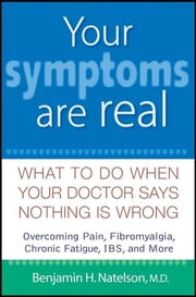 Your Symptoms Are Real - What to Do When Your Doctor Says Nothing Is Wrong ebook by Benjamin H. Natelson MD