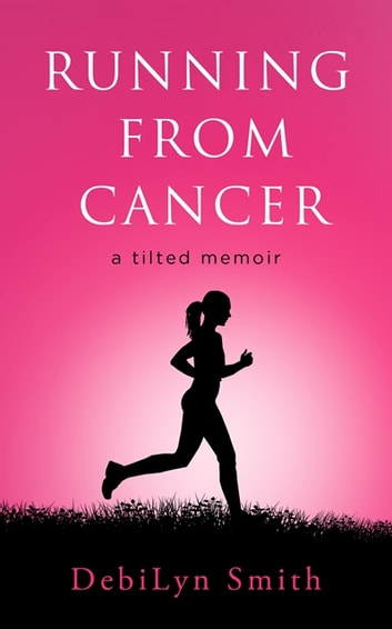 Running From Cancer - a tilted memoir ebook by DebiLyn Smith