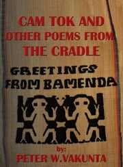 CAM TOK AND OTHER POEMS FROM THE CRADLE ebook by PETER W.VAKUNTA