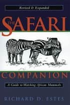 The Safari Companion - A Guide to Watching African Mammals Including Hoofed Mammals, Carnivores, and Primates ebook by Richard D. Estes, Daniel Otte, Kathryn S. Fuller