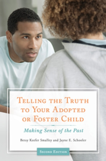 Telling the Truth to Your Adopted or Foster Child: Making Sense of the Past, 2nd Edition - Making Sense of the Past ebook by Betsy Keefer Smalley,Jayne E. Schooler