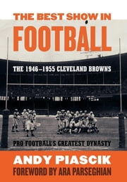 The Best Show in Football - The 1946–1955 Cleveland Browns—Pro Football's Greatest Dynasty ebook by Andy Piascik
