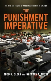 The Punishment Imperative - The Rise and Failure of Mass Incarceration in America ebook by Todd R. Clear,Natasha A. Frost