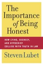 The Importance of Being Honest - How Lying, Secrecy, and Hypocrisy Collide with Truth in Law ebook by Steven Lubet