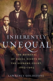 Inherently Unequal - The Betrayal of Equal Rights by the Supreme Court, 1865-1903 ebook by Lawrence Goldstone