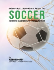 The Best Muscle Building Meal Recipes for Soccer: High Protein Meals to Make You Stronger and Faster ebook by Joseph Correa