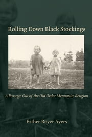 Rolling Down Black Stockings - A Passage Out of the Old Order Mennonite Religion ebook by Esther Royer Ayers
