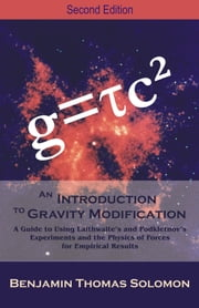An Introduction to Gravity Modification: A Guide to Using Laithwaite's and Podkletnov's Experiments and the Physics of Forces for Empirical Results, ebook by Solomon, Benjamin T.