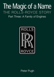 The Magic of a Name: The Rolls-Royce Story, Part 3 - A Family of Engines ebook by Peter Pugh