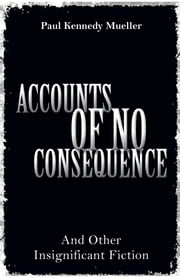 Accounts of No Consequence: And Other Insignificant Fiction ebook by Paul Kennedy Mueller
