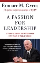 A Passion for Leadership - Lessons on Change and Reform from Fifty Years of Public Service ebook by Robert M. Gates