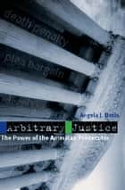 Arbitrary Justice - The Power of the American Prosecutor ebook by Angela J. Davis