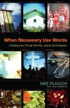When Necessary Use Words - Changing Lives Through Worship, Justice and Evangelism ebook by Mike Pilavachi, Liza Hoeksma