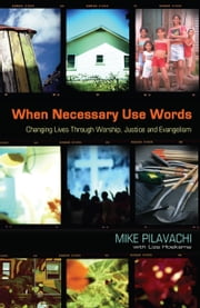 When Necessary Use Words - Changing Lives Through Worship, Justice and Evangelism ebook by Mike Pilavachi,Liza Hoeksma
