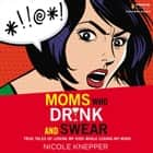 Moms Who Drink and Swear - True Tales of Loving My Kids While Losing My Mind audiobook by Nicole Knepper