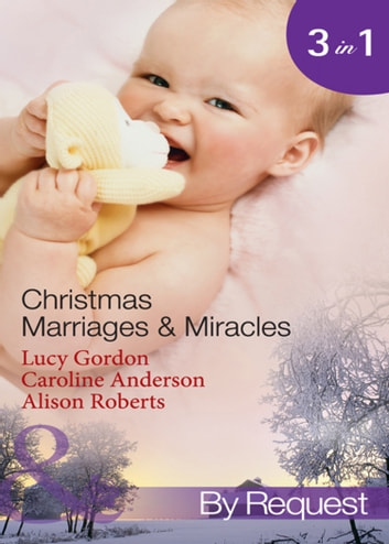 Christmas Marriages & Miracles: The Italian's Christmas Miracle / A Mummy for Christmas / The Italian Surgeon's Christmas Miracle (Mills & Boon By Request) ebook by Lucy Gordon,Caroline Anderson,Alison Roberts