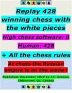Replay 428 Winning Chess With the White Pieces - High Chess Software : 0 - Human = 428 ; + All the Chess Rules ebook by J.C. Grenon