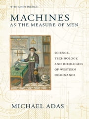 Machines as the Measure of Men - Science, Technology, and Ideologies of Western Dominance ebook by Michael Adas