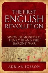 The First English Revolution - Simon de Montfort, Henry III and the Barons' War ebook by Dr Adrian Jobson