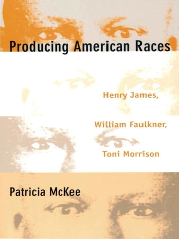 Producing American Races - Henry James, William Faulkner, Toni Morrison ebook by Patricia McKee