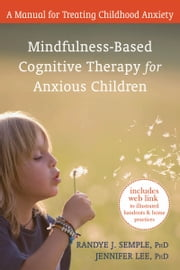 Mindfulness-Based Cognitive Therapy for Anxious Children - A Manual for Treating Childhood Anxiety ebook by Randye Semple, PhD,Jennifer Lee, PhD,Mark Williams, PhD,John D. Teasdale, PhD,Zindel V. Segal, PhD