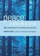 Peace a Day at a Time: 365 Meditations for Wisdom and Serenity ebook by Karen Casey