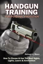 Handgun Training for Personal Protection - How to Choose & Use the Best Sights, Lights, Lasers & Ammunition ebook by Richard Allen Mann