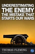 Underestimating The Enemy: The Mistake That Starts Our Wars ebook by Thomas Fleming