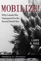 Mobilize! - Why Canada Was Unprepared for the Second World War ebook by Larry D. Rose, J.L. Granatstein