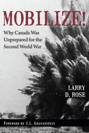 Mobilize! - Why Canada Was Unprepared for the Second World War ebook by Larry D. Rose,J.L. Granatstein