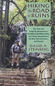 Hiking the Road to Ruins: Day Trips and Camping Adventures to Iron Mines, Old Military Sites, and Things Abandoned in the New ebook by Steinberg, David A.