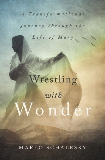 Wrestling With Wonder - A Transformational Journey through the Life of Mary ebook by Marlo Schalesky