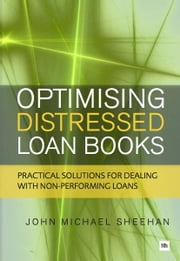 Optimising Distressed Loan Books - Practical solutions for dealing with non-performing loans ebook by John Michael Sheehan
