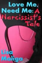 Love Me, Need Me: A Narcissist's Tale ebook by Lisa Maliga
