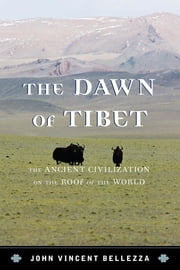 The Dawn of Tibet - The Ancient Civilization on the Roof of the World ebook by John Vincent Bellezza