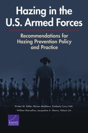Hazing in the U.S. Armed Forces - Recommendations for Hazing Prevention Policy and Practice ebook by Kirsten M. Keller,Miriam Matthews,Kimberly Curry Hall,William Marcellino,Jacqueline A. Mauro,Nelson Lim
