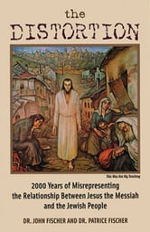 The Distortion - 2000 Years of Misrepresenting the Relationship Between Jesus the Messiah and the Jewish People ebook by Dr. John Fischer