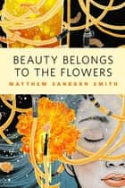 Beauty Belongs to the Flowers ebook by Matthew Sanborn Smith