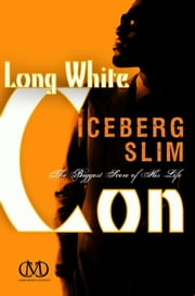 Long White Con - The Biggest Score of His Life ebook by Iceberg Slim