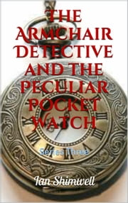 The Armchair Detective and the Peculiar Pocket Watch - Series Three ebook by Ian Shimwell