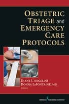 Obstetric Triage and Emergency Care Protocols ebook by Diane J. Angelini, EdD, CNM, FACNM, FAAN,Donna LaFontaine, MD, FACOG