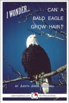 I Wonder... Can A Bald Eagle Grow Hair ebook by Judith Janda Presnall