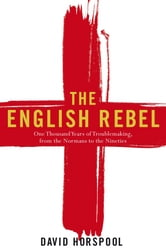 The English Rebel - One Thousand Years of Trouble-making from the Normans to the Nineties ebook by David Horspool