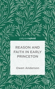 Reason and Faith at Early Princeton - Piety and the Knowledge of God ebook by Owen Anderson
