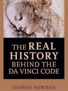 The Real History Behind the Da Vinci Code ebook by Sharan Newman