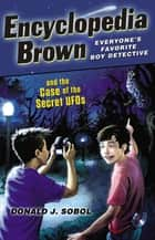 Encyclopedia Brown and the Case of the Secret UFOs ebook by Donald J. Sobol