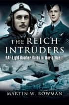 The Reich Intruders - RAF Light Bomber Raids in World War II ebook by Martin Bowman