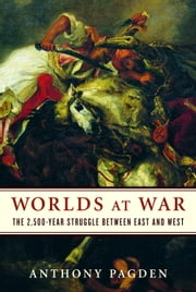Worlds at War - The 2,500-Year Struggle Between East and West ebook by Anthony Pagden